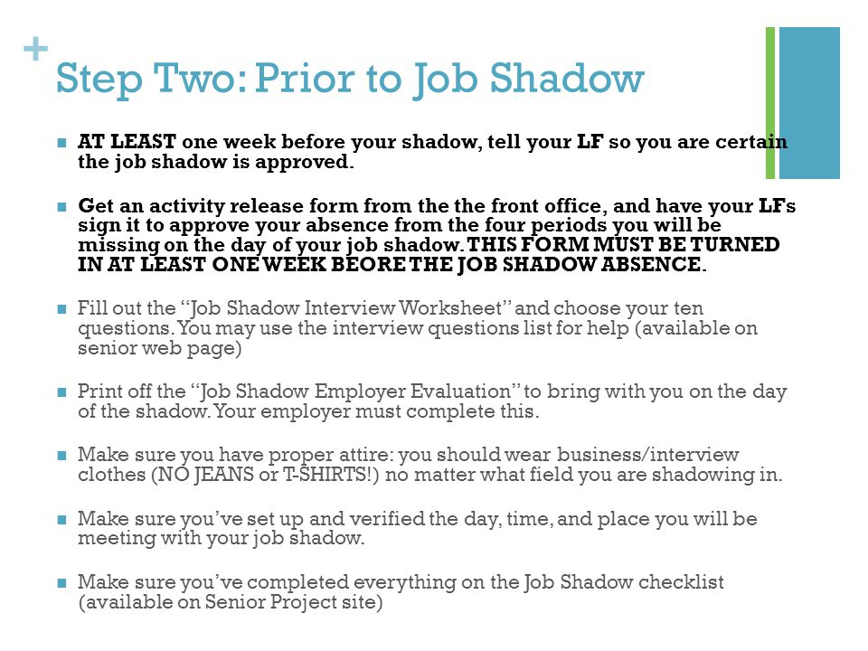 + Step Three: Day of Job Shadow Arrive EARLY to your job shadow location Appear nicely dressed, and be polite Bring your job shadow interview questions, and your job shadow employer evaluation form Do as asked, and try to ask questions when appropriate Find a good time to have the interview with your employer.