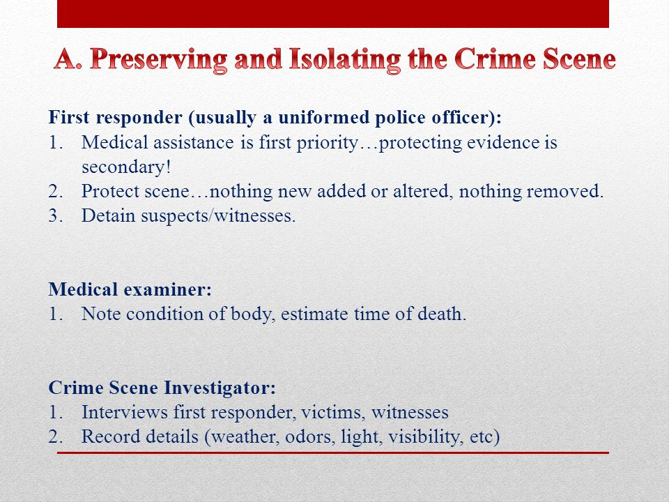 First responder (usually a uniformed police officer): 1.Medical assistance is first priority…protecting evidence is secondary.