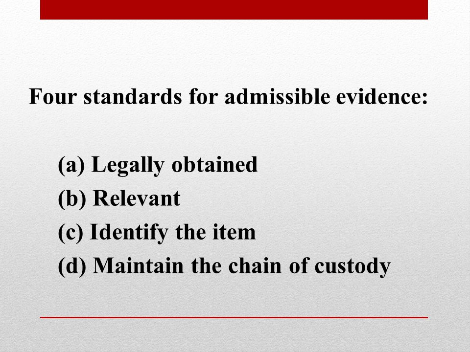 Four standards for admissible evidence: (a) Legally obtained (b) Relevant (c) Identify the item (d) Maintain the chain of custody