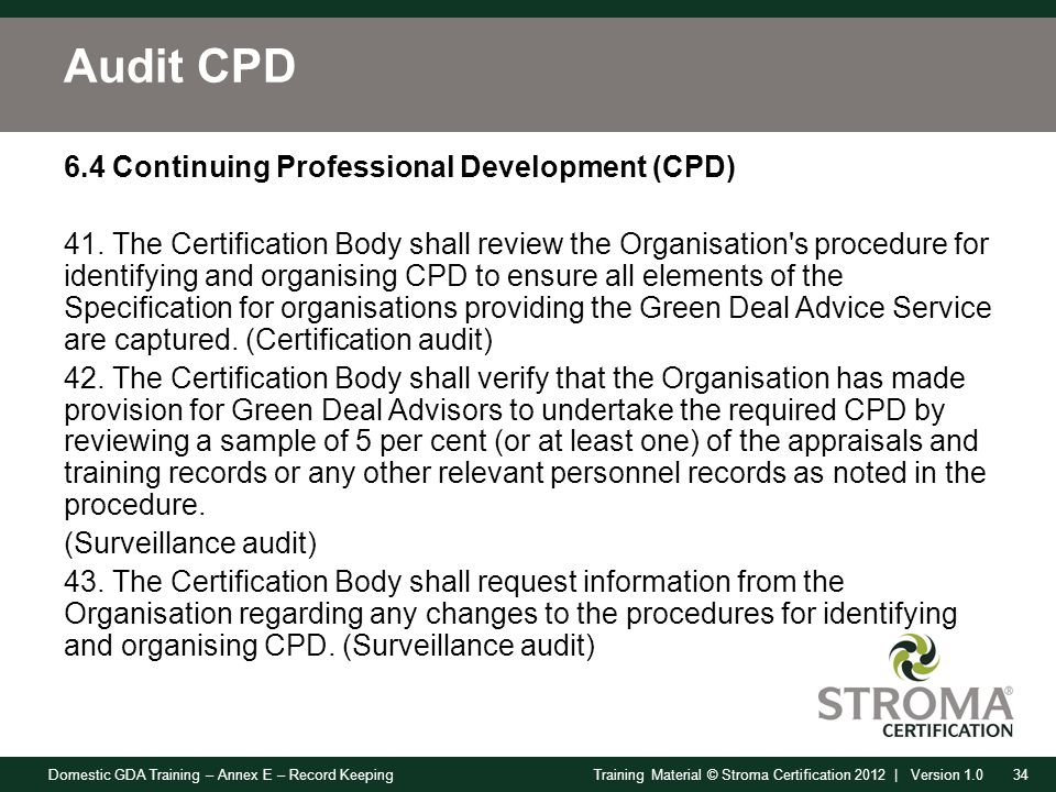 Domestic GDA Training – Annex E – Record Keeping34Training Material © Stroma Certification 2012 | Version 1.0 Audit CPD 6.4 Continuing Professional Development (CPD) 41.