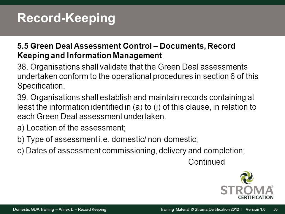 Domestic GDA Training – Annex E – Record Keeping36Training Material © Stroma Certification 2012 | Version 1.0 Record-Keeping 5.5 Green Deal Assessment Control – Documents, Record Keeping and Information Management 38.