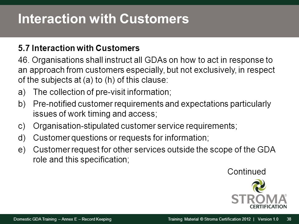 Domestic GDA Training – Annex E – Record Keeping38Training Material © Stroma Certification 2012 | Version 1.0 Interaction with Customers 5.7 Interaction with Customers 46.