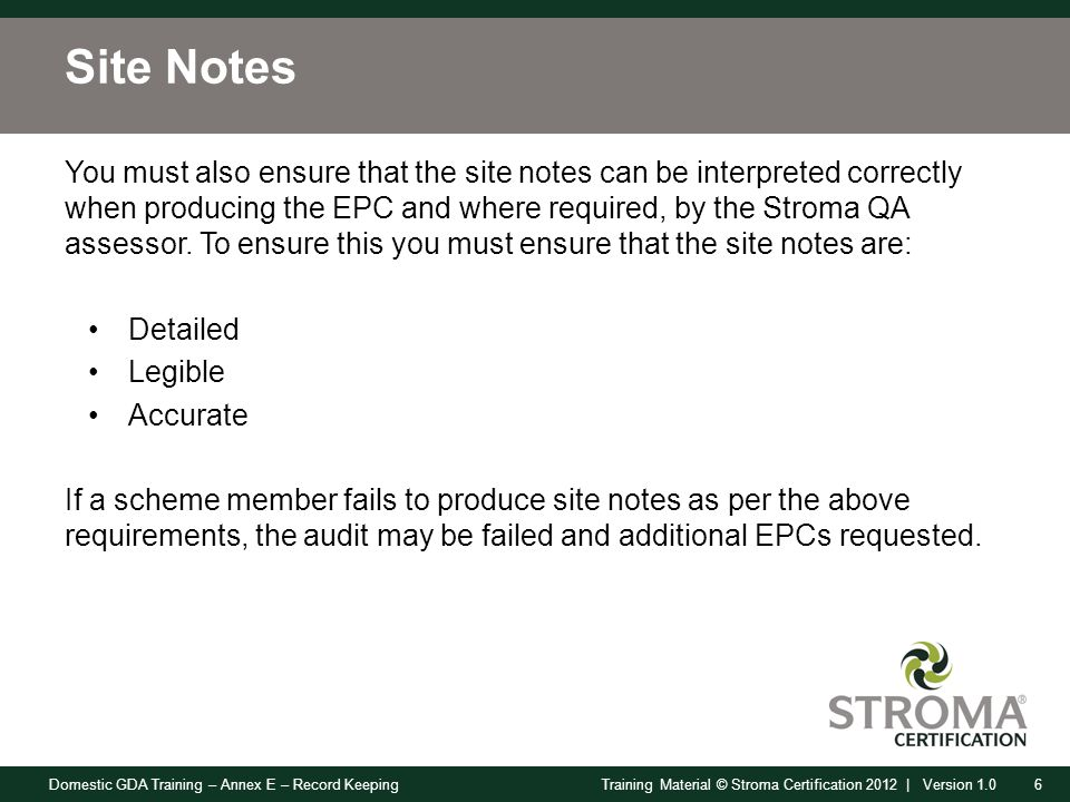 Domestic GDA Training – Annex E – Record Keeping6Training Material © Stroma Certification 2012 | Version 1.0 Site Notes You must also ensure that the site notes can be interpreted correctly when producing the EPC and where required, by the Stroma QA assessor.