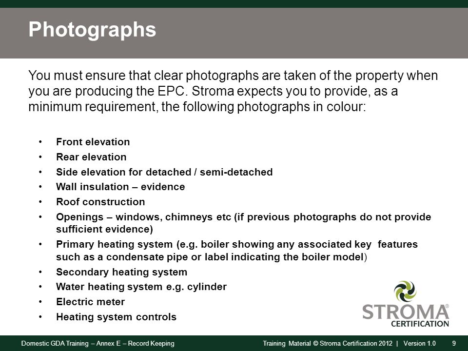 Domestic GDA Training – Annex E – Record Keeping9Training Material © Stroma Certification 2012 | Version 1.0 Photographs You must ensure that clear photographs are taken of the property when you are producing the EPC.