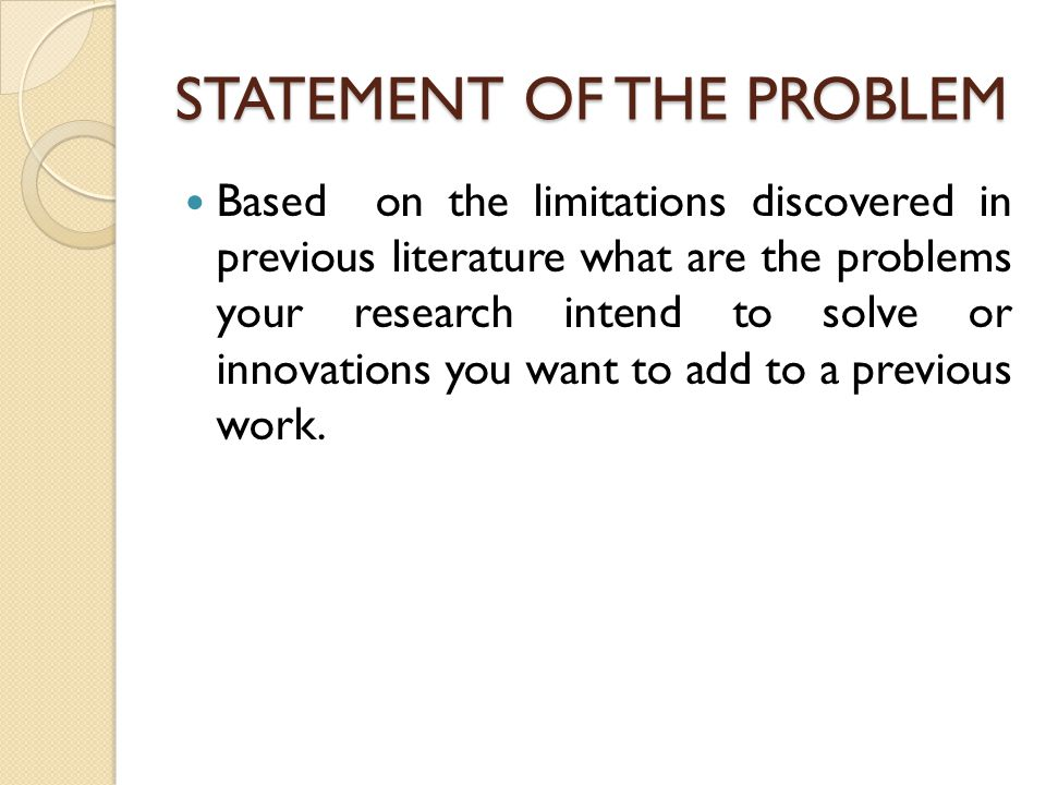 STATEMENT OF THE PROBLEM Based on the limitations discovered in previous literature what are the problems your research intend to solve or innovations