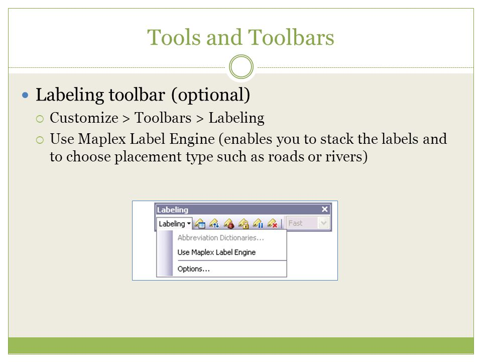 Tools and Toolbars Labeling toolbar (optional)  Customize > Toolbars > Labeling  Use Maplex Label Engine (enables you to stack the labels and to cho