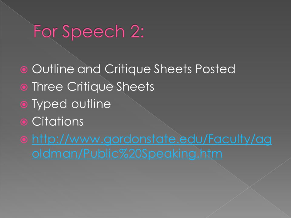  Outline and Critique Sheets Posted  Three Critique Sheets  Typed outline  Citations  http://www.gordonstate.edu/Faculty/ag oldman/Public%20Speaking.htm http://www.gordonstate.edu/Faculty/ag oldman/Public%20Speaking.htm