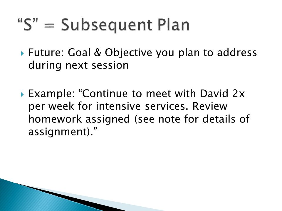  Future: Goal & Objective you plan to address during next session  Example: Continue to meet with David 2x per week for intensive services.