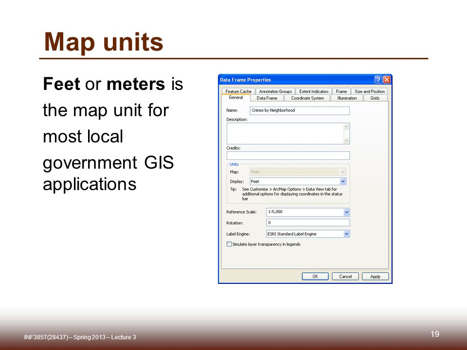 Map units 19 INF385T(28437) – Spring 2013 – Lecture 3 Feet or meters is the map unit for most local government GIS applications