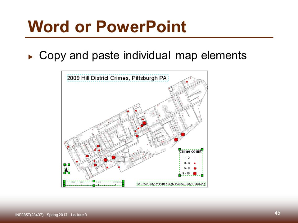 Word or PowerPoint  Copy and paste individual map elements 45 INF385T(28437) – Spring 2013 – Lecture 3