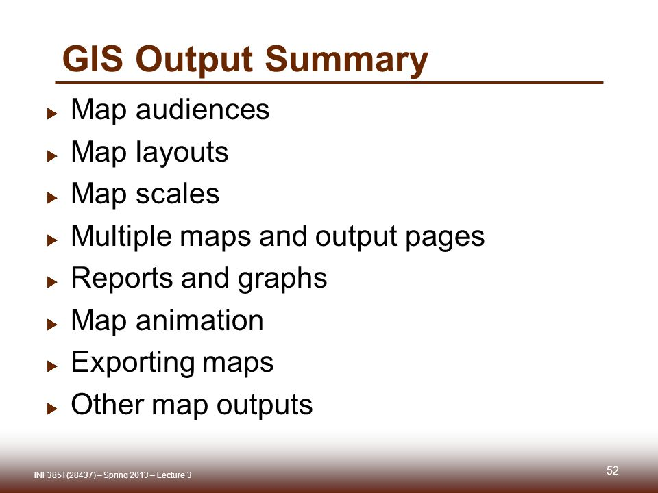 GIS Output Summary  Map audiences  Map layouts  Map scales  Multiple maps and output pages  Reports and graphs  Map animation  Exporting maps  Other map outputs 52 INF385T(28437) – Spring 2013 – Lecture 3