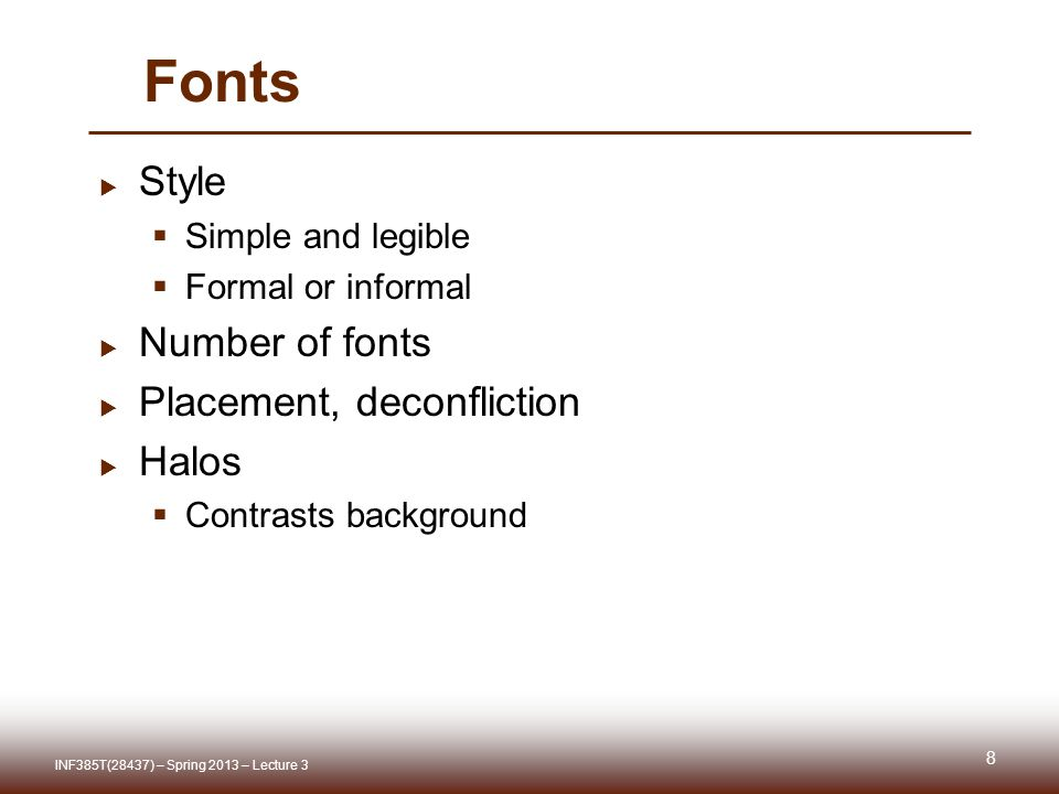 Fonts  Style  Simple and legible  Formal or informal  Number of fonts  Placement, deconfliction  Halos  Contrasts background 8 INF385T(28437) – Spring 2013 – Lecture 3