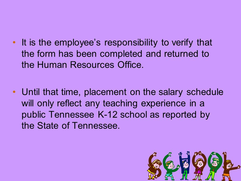 It is the employee's responsibility to verify that the form has been completed and returned to the Human Resources Office.