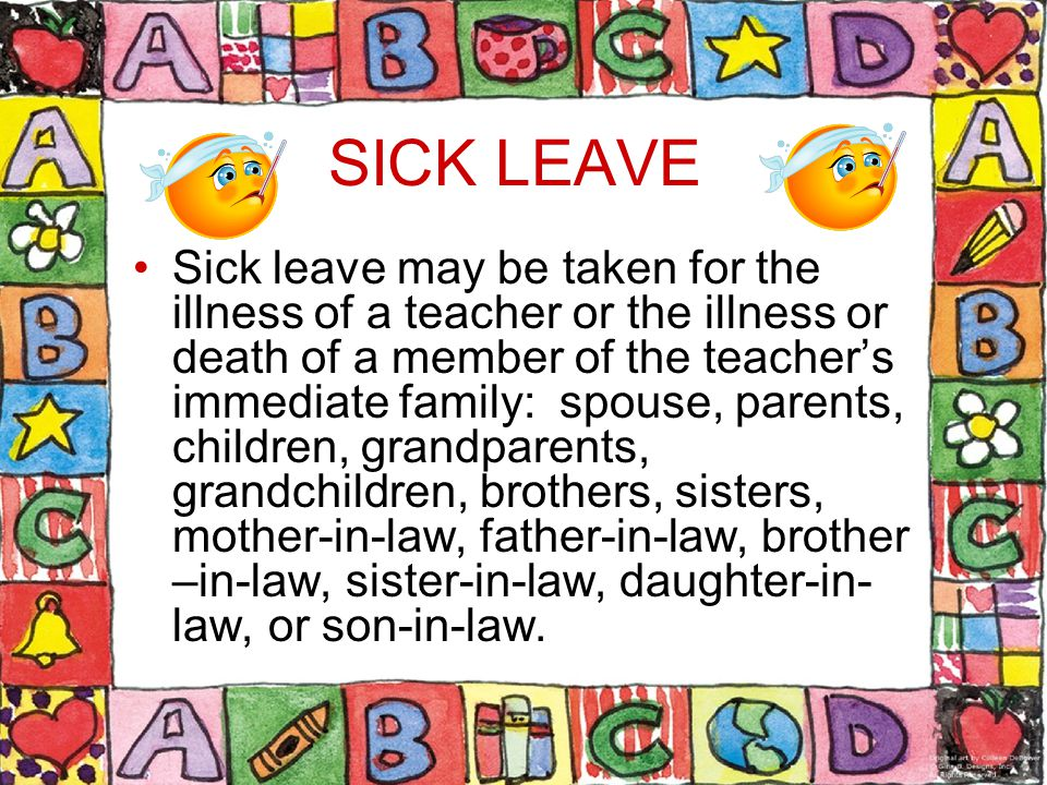 SICK LEAVE Sick leave may be taken for the illness of a teacher or the illness or death of a member of the teacher's immediate family: spouse, parents, children, grandparents, grandchildren, brothers, sisters, mother-in-law, father-in-law, brother –in-law, sister-in-law, daughter-in- law, or son-in-law.