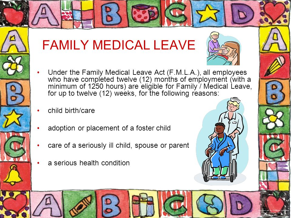 FAMILY MEDICAL LEAVE Under the Family Medical Leave Act (F.M.L.A.), all employees who have completed twelve (12) months of employment (with a minimum of 1250 hours) are eligible for Family / Medical Leave, for up to twelve (12) weeks, for the following reasons: child birth/care adoption or placement of a foster child care of a seriously ill child, spouse or parent a serious health condition