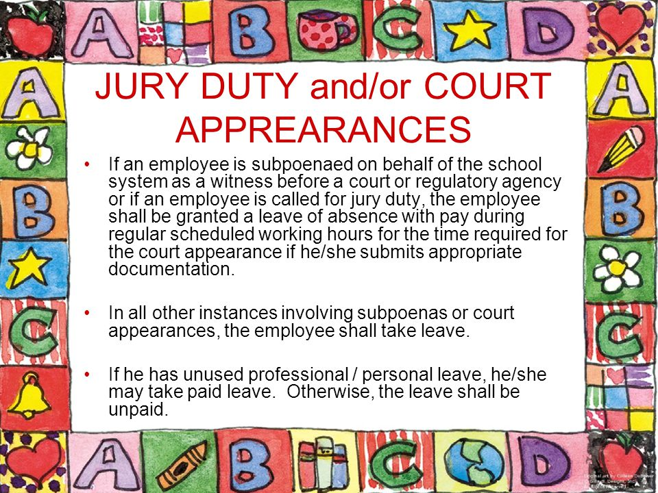 JURY DUTY and/or COURT APPREARANCES If an employee is subpoenaed on behalf of the school system as a witness before a court or regulatory agency or if an employee is called for jury duty, the employee shall be granted a leave of absence with pay during regular scheduled working hours for the time required for the court appearance if he/she submits appropriate documentation.