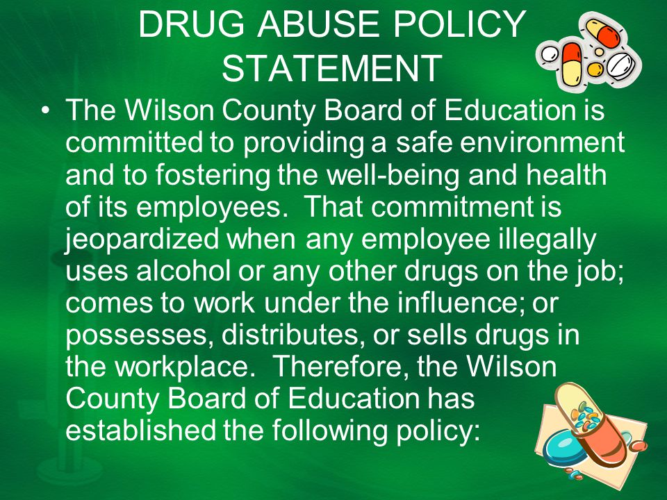 DRUG ABUSE POLICY STATEMENT The Wilson County Board of Education is committed to providing a safe environment and to fostering the well-being and health of its employees.