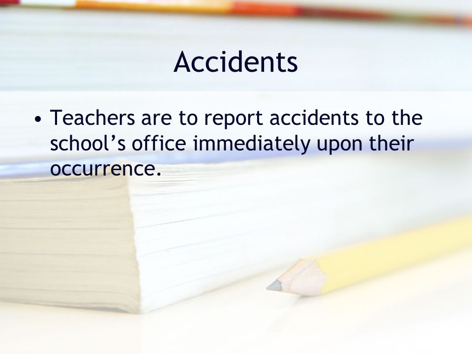 Accidents Teachers are to report accidents to the school's office immediately upon their occurrence.