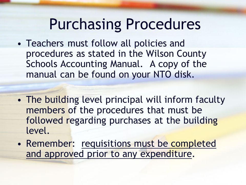 Purchasing Procedures Teachers must follow all policies and procedures as stated in the Wilson County Schools Accounting Manual.