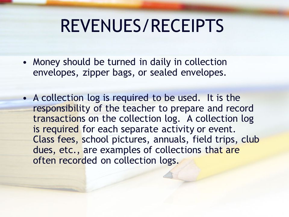 REVENUES/RECEIPTS Money should be turned in daily in collection envelopes, zipper bags, or sealed envelopes.