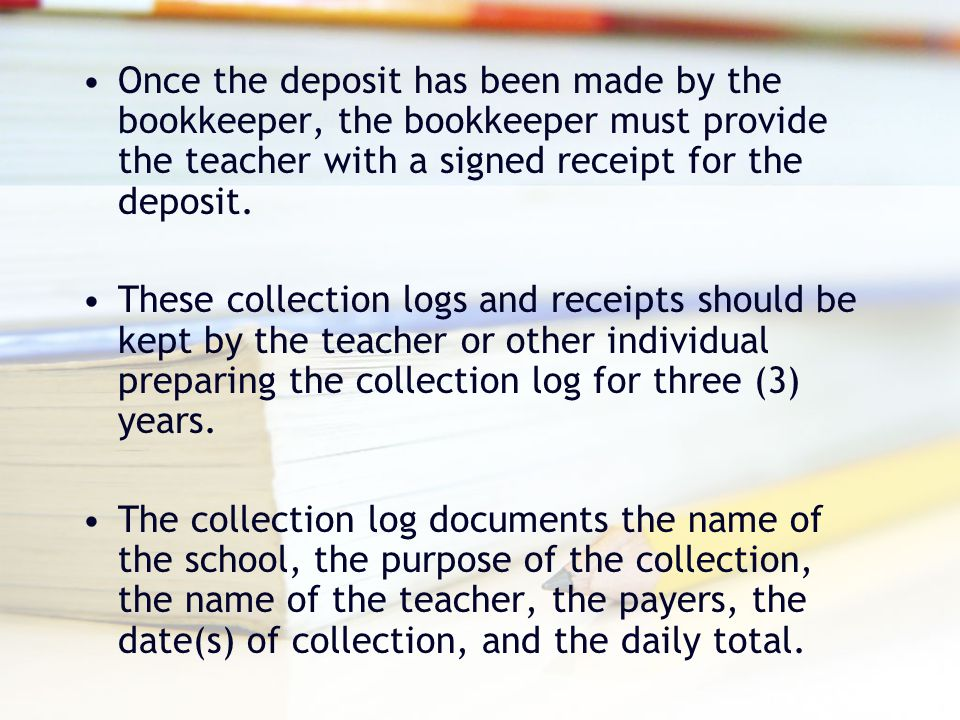 Once the deposit has been made by the bookkeeper, the bookkeeper must provide the teacher with a signed receipt for the deposit.