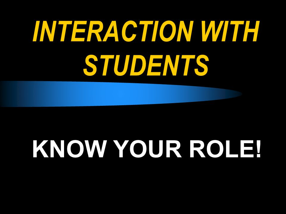 INTERACTION WITH STUDENTS KNOW YOUR ROLE!