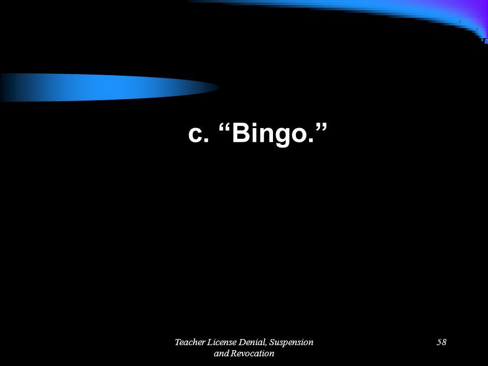Teacher License Denial, Suspension and Revocation 58 c. Bingo.