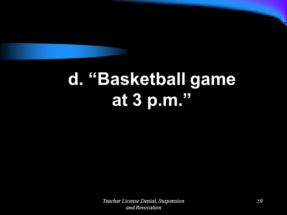Teacher License Denial, Suspension and Revocation 59 d. Basketball game at 3 p.m.