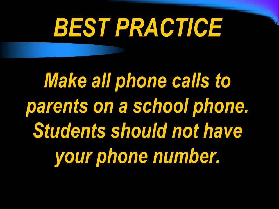 BEST PRACTICE Make all phone calls to parents on a school phone.