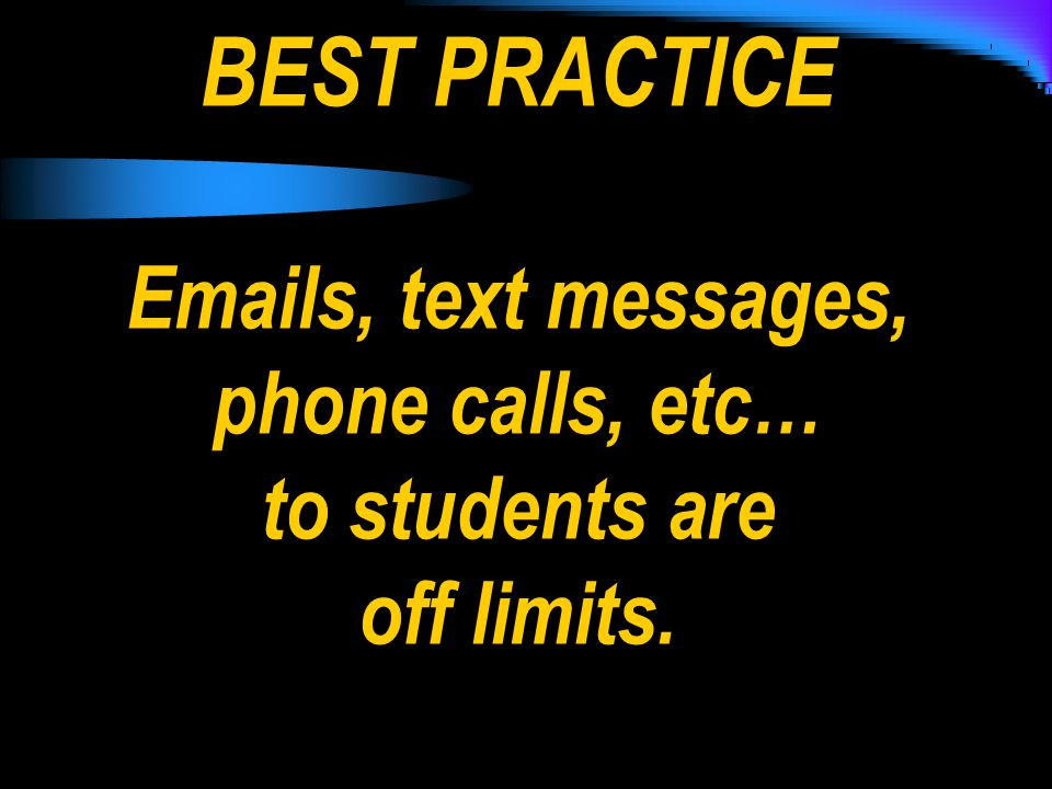BEST PRACTICE Emails, text messages, phone calls, etc… to students are off limits.