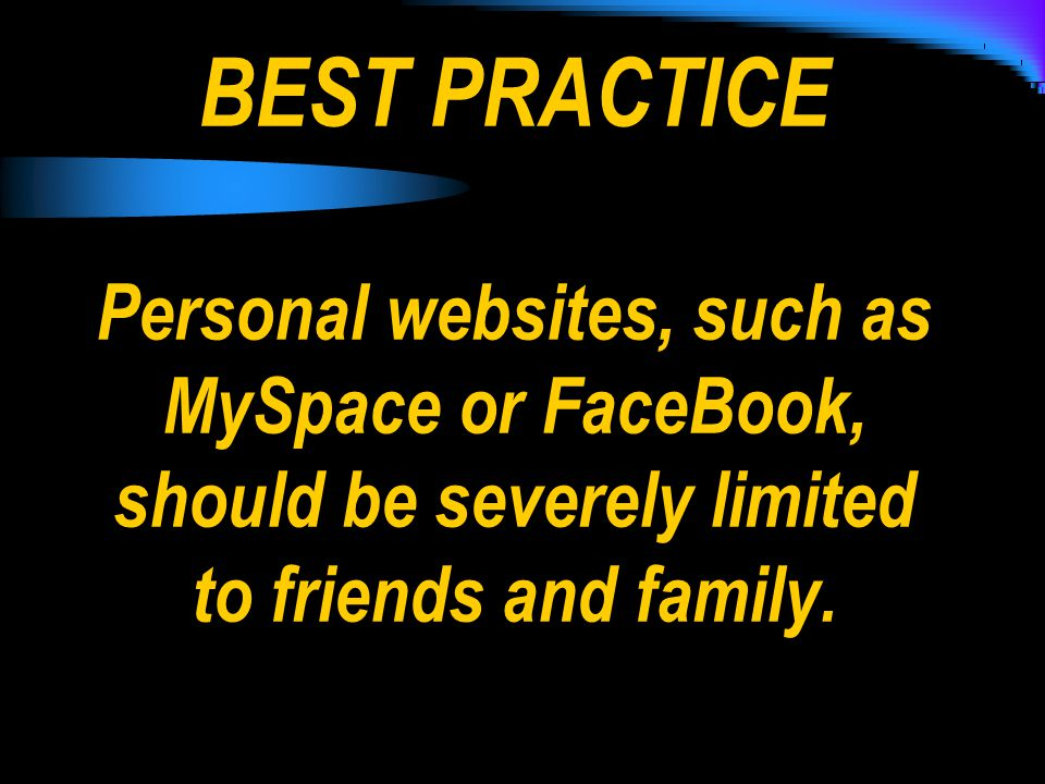 BEST PRACTICE Personal websites, such as MySpace or FaceBook, should be severely limited to friends and family.