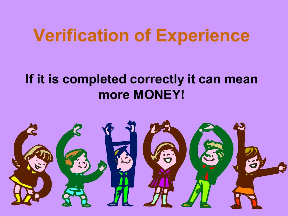 Verification of Experience If it is completed correctly it can mean more MONEY!
