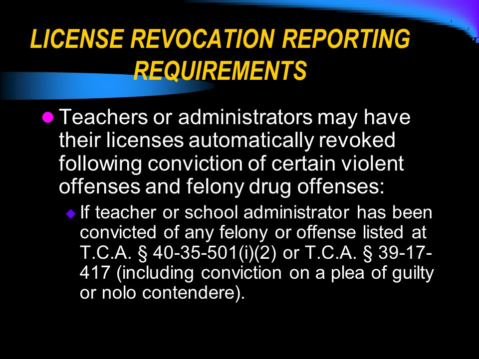 LICENSE REVOCATION REPORTING REQUIREMENTS Teachers or administrators may have their licenses automatically revoked following conviction of certain violent offenses and felony drug offenses:  If teacher or school administrator has been convicted of any felony or offense listed at T.C.A.