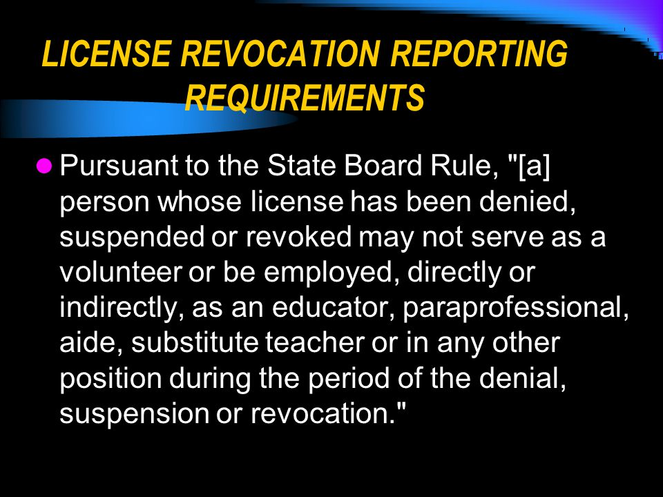 LICENSE REVOCATION REPORTING REQUIREMENTS Pursuant to the State Board Rule, [a] person whose license has been denied, suspended or revoked may not serve as a volunteer or be employed, directly or indirectly, as an educator, paraprofessional, aide, substitute teacher or in any other position during the period of the denial, suspension or revocation.