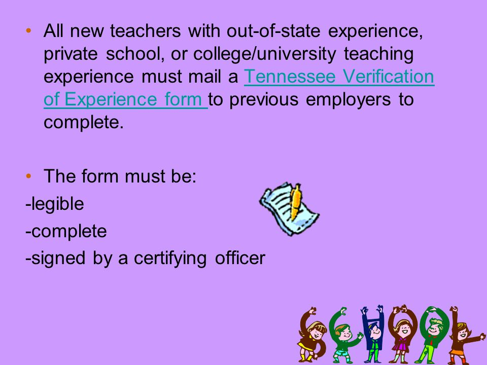 All new teachers with out-of-state experience, private school, or college/university teaching experience must mail a Tennessee Verification of Experience form to previous employers to complete.Tennessee Verification of Experience form The form must be: -legible -complete -signed by a certifying officer