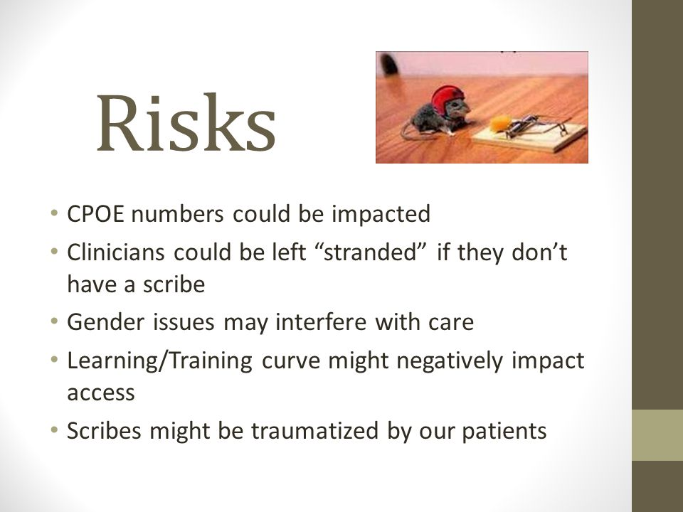 Risks CPOE numbers could be impacted Clinicians could be left stranded if they don't have a scribe Gender issues may interfere with care Learning/Training curve might negatively impact access Scribes might be traumatized by our patients