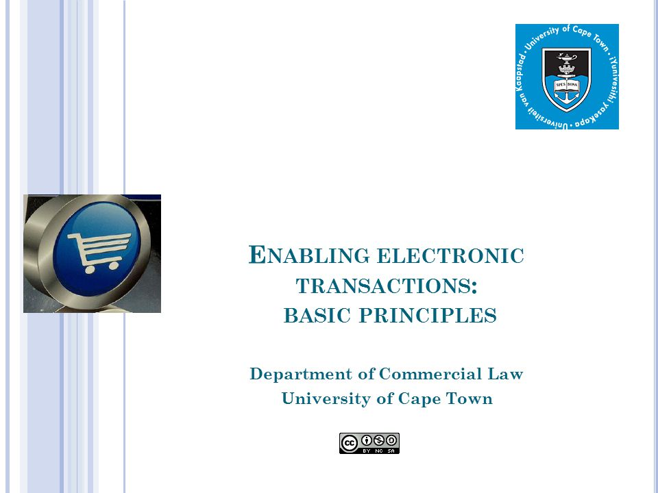 E NABLING ELECTRONIC TRANSACTIONS : BASIC PRINCIPLES Department of Commercial Law University of Cape Town