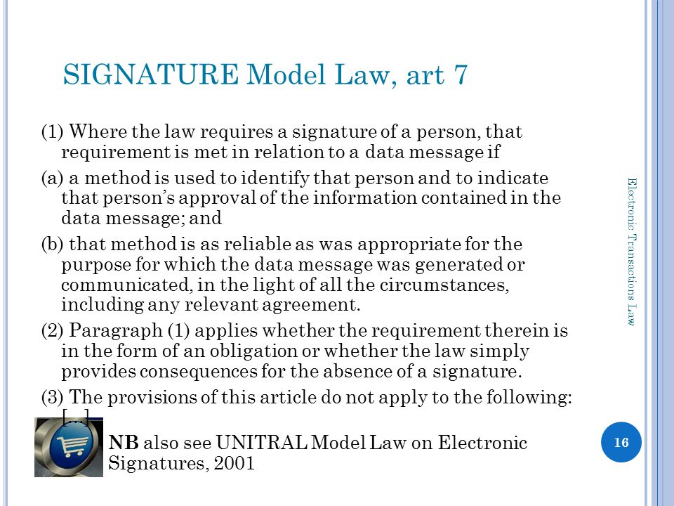 (1) Where the law requires a signature of a person, that requirement is met in relation to a data message if (a) a method is used to identify that person and to indicate that person's approval of the information contained in the data message; and (b) that method is as reliable as was appropriate for the purpose for which the data message was generated or communicated, in the light of all the circumstances, including any relevant agreement.