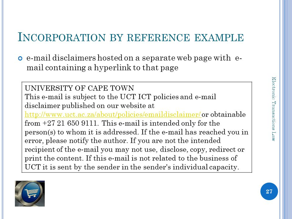 I NCORPORATION BY REFERENCE EXAMPLE e-mail disclaimers hosted on a separate web page with e- mail containing a hyperlink to that page 27 Electronic Transactions Law UNIVERSITY OF CAPE TOWN This e-mail is subject to the UCT ICT policies and e-mail disclaimer published on our website at http://www.uct.ac.za/about/policies/emaildisclaimer/ or obtainable from +27 21 650 9111.