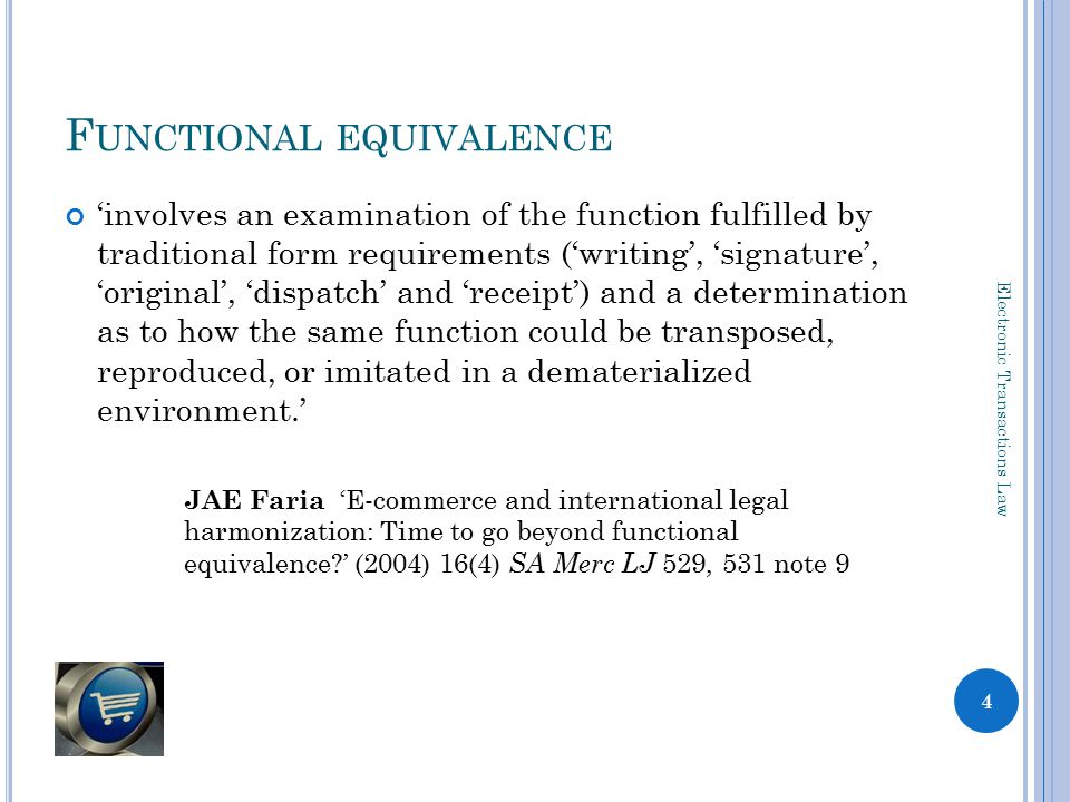 F UNCTIONAL EQUIVALENCE 'involves an examination of the function fulfilled by traditional form requirements ('writing', 'signature', 'original', 'dispatch' and 'receipt') and a determination as to how the same function could be transposed, reproduced, or imitated in a dematerialized environment.' JAE Faria 'E-commerce and international legal harmonization: Time to go beyond functional equivalence?' (2004) 16(4) SA Merc LJ 529, 531 note 9 4 Electronic Transactions Law