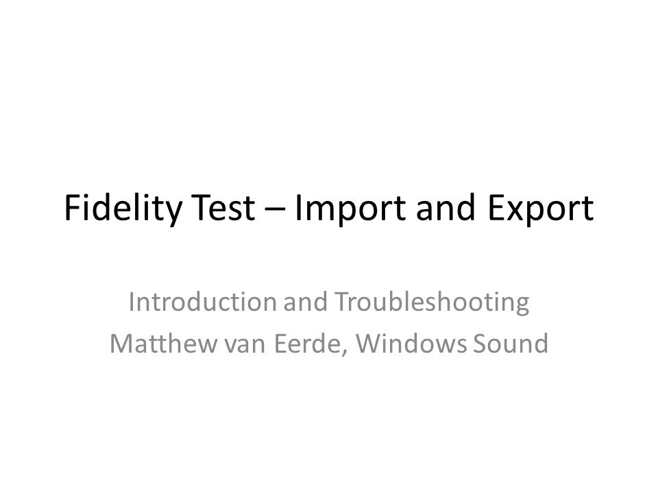 Fidelity Test – Import and Export Introduction and Troubleshooting Matthew van Eerde, Windows Sound