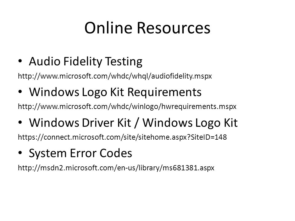 Online Resources Audio Fidelity Testing http://www.microsoft.com/whdc/whql/audiofidelity.mspx Windows Logo Kit Requirements http://www.microsoft.com/w