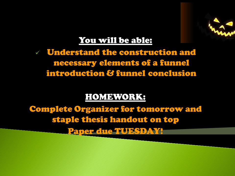 Today's Objectives 10/8/2013 You will be able: Understand the construction and necessary elements of a funnel introduction & funnel conclusion HOMEWOR