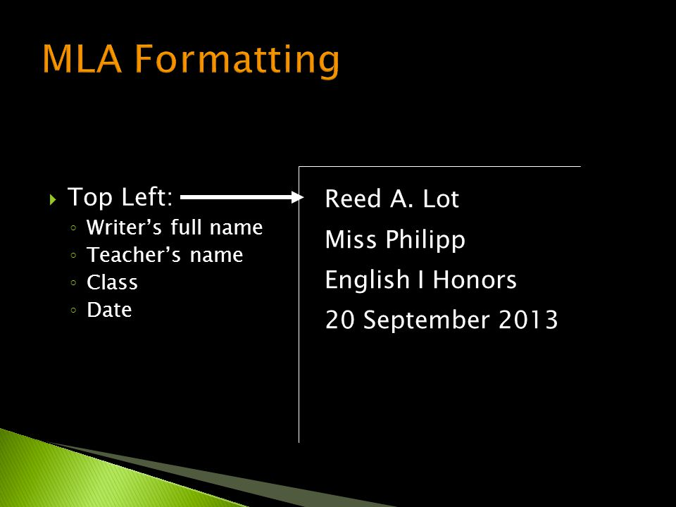  Top Left: ◦ Writer's full name ◦ Teacher's name ◦ Class ◦ Date Reed A. Lot Miss Philipp English I Honors 20 September 2013