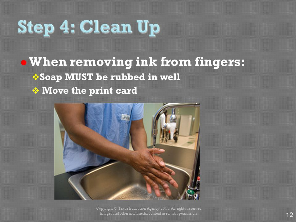 When removing ink from fingers:  Soap MUST be rubbed in well  Move the print card 12 Copyright © Texas Education Agency 2011. All rights reserved. I