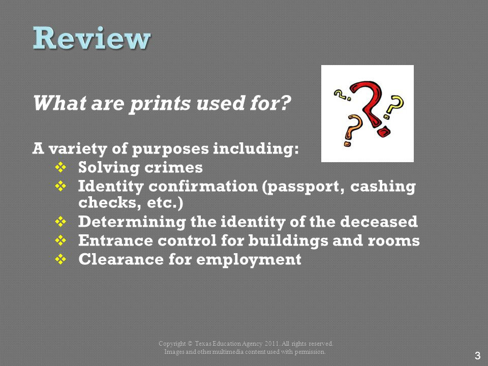 What are prints used for? A variety of purposes including:  Solving crimes  Identity confirmation (passport, cashing checks, etc.)  Determining the