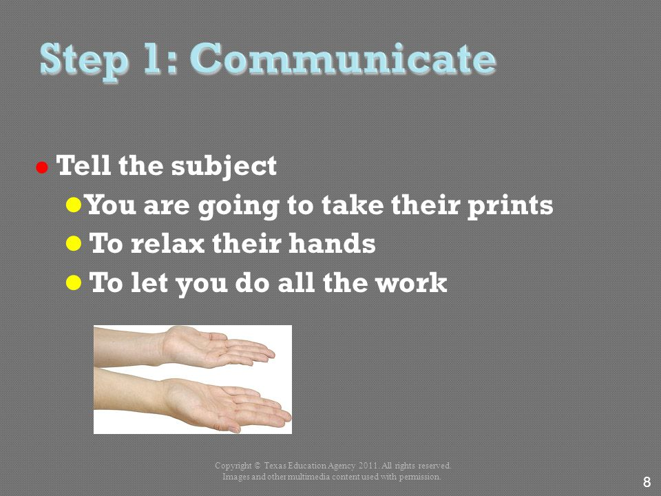 Tell the subject You are going to take their prints To relax their hands To let you do all the work 8 Copyright © Texas Education Agency 2011. All rig