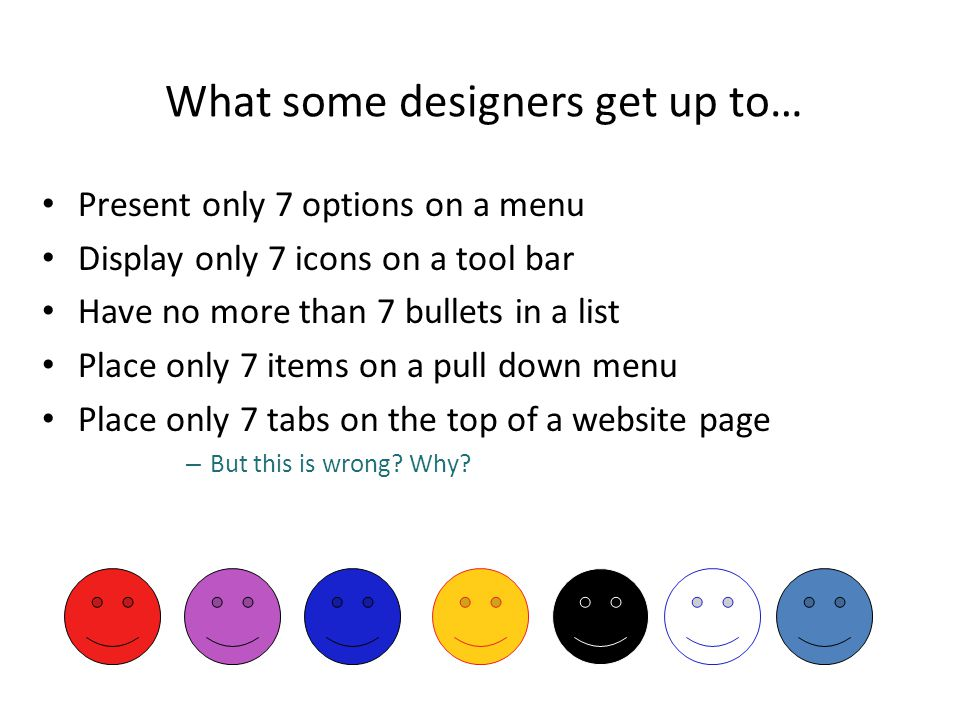 What some designers get up to… Present only 7 options on a menu Display only 7 icons on a tool bar Have no more than 7 bullets in a list Place only 7