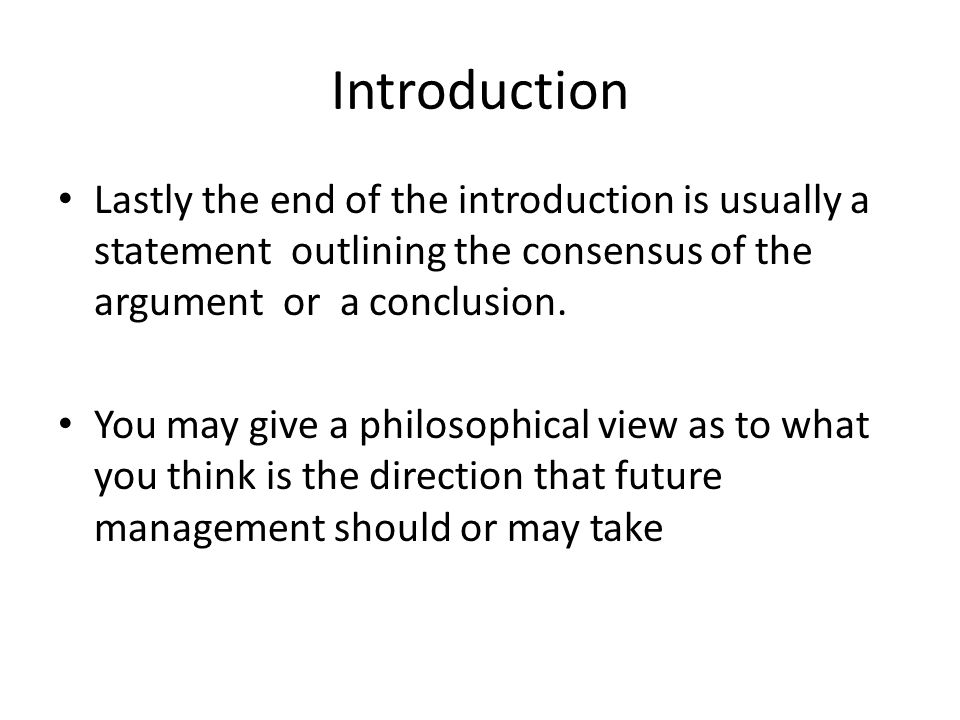 Introduction Lastly the end of the introduction is usually a statement outlining the consensus of the argument or a conclusion. You may give a philoso