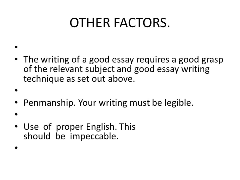 OTHER FACTORS. The writing of a good essay requires a good grasp of the relevant subject and good essay writing technique as set out above. Penmanship